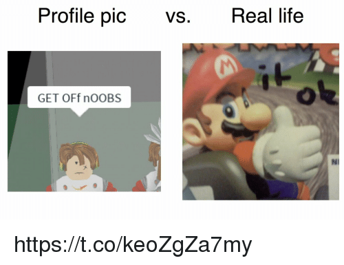 profile pic: Profile pic VS. Real life  GET OFf nOOBS  NI https://t.co/keoZgZa7my