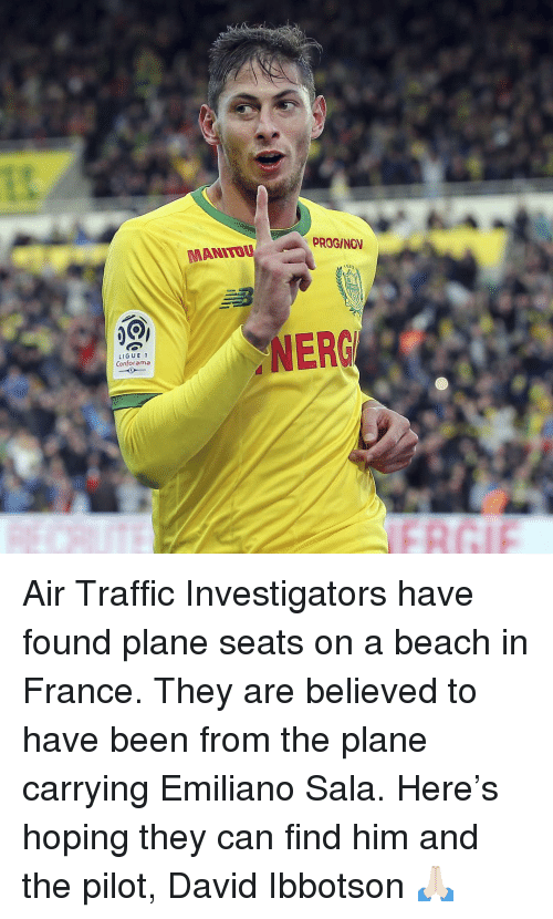 Find Him: PROGINOV  MANITO  NERG  LIGUE1  Conforama Air Traffic Investigators have found plane seats on a beach in France. They are believed to have been from the plane carrying Emiliano Sala. Here's hoping they can find him and the pilot, David Ibbotson 🙏🏻