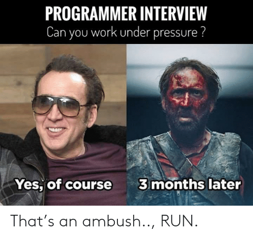 Pressure, Run, and Under Pressure: PROGRAMMER INTERVIEW  Can you work under pressure ?  3 months later  Yes, of course That's an ambush.., RUN.