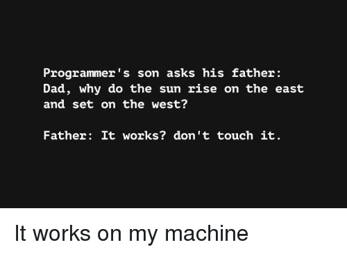 Dad, Asks, and Sun: Programmer s son asks his father  Dad, why do the sun rise on the east  and set on the west?  Father: It works? don't touch it It works on my machine