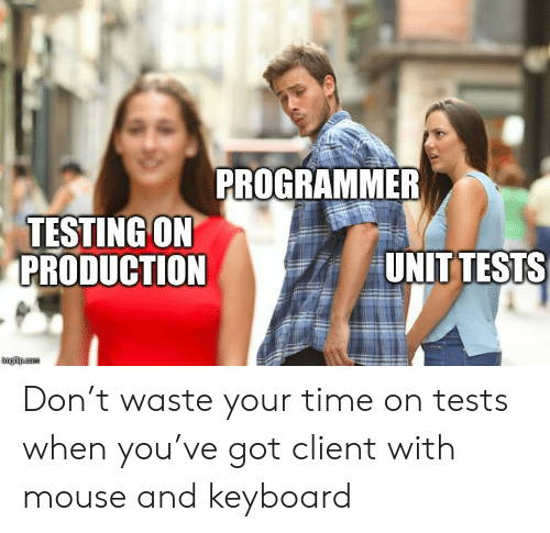 Keyboard, Mouse, and Time: PROGRAMMER  TESTING ON  PRODUCTION  UNIT TESTS  imgflip.com Don't waste your time on tests when you've got client with mouse and keyboard