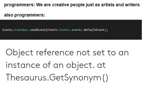 Thesaurus, Set, and Reference: programmers: We are creative people just as artists and writers  also programmers:  sendEvent (Events.Events.events.defaultEvent): Object reference not set to an instance of an object. at Thesaurus.GetSynonym()