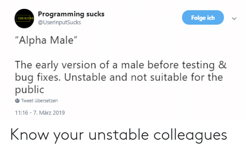 """alpha: Programming sucks  @UserinputSucks  Folge ich  CSS SUcks  """"Alpha Male""""  The early version of a male before testing &  bug fixes. Unstable and not suitable for the  public  Tweet übersetzen  11:16 7. Mãrz 2019 Know your unstable colleagues"""