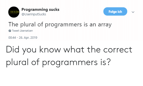 array: Programming sucks  @UserinputSucks  Folge ich  The plural of programmers is an array  Tweet übersetzen  00:44-26. Apr. 2019 Did you know what the correct plural of programmers is?