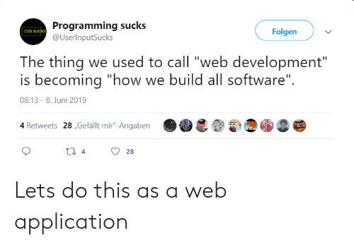 "Programming, How, and Software: Programming sucks  @UserInputSucks  Folgen  CSS SUCKS  The thing we used to call ""web development""  is becoming ""how we build all software""  08:13 - 8. Juni 2019  4 Retweets 28,Gefällt mir""-Angaben  ti 4  28 Lets do this as a web application"