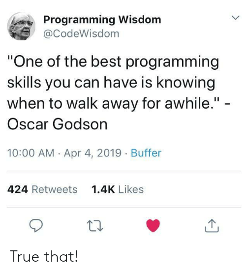 """godson: Programming Wisdom  @CodeWisdom  """"One of the best programming  skills you can have is knowing  when to walk away for awhile."""" -  Oscar Godson  10:00 AM Apr 4, 2019 Buffer  424 Retweets  1.4K Likes True that!"""