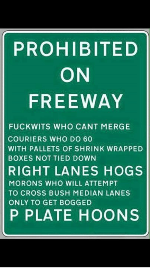 pallet: PROHIBITED  ON  FREEWAY  FUCKWITS WHO CANT MERGE  COURIERS WHO DO 60  WITH PALLETS OF SHRINK WRAPPED  BOXES NOT TIED DOWN  RIGHT LANES HOGS  MORONS WHO WILL ATTEMPT  TO CROSS BUSH MEDIAN LANES  ONLY TO GET BOGGED  P PLATE HOONS