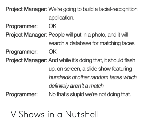 Definitely, TV Shows, and Match: Project Manager: We're going to build a facial-recognition  application.  Programmer: OK  Project Manager: People will put in a photo, and it will  search a database for matching faces.  Programmer: OK  Project Manager: And while it's doing that, it should flash  up, on screen, a slide show featuring  hundreds of other random faces which  definitely aren't a match  Programmer No that's stupid we're not doing that TV Shows in a Nutshell
