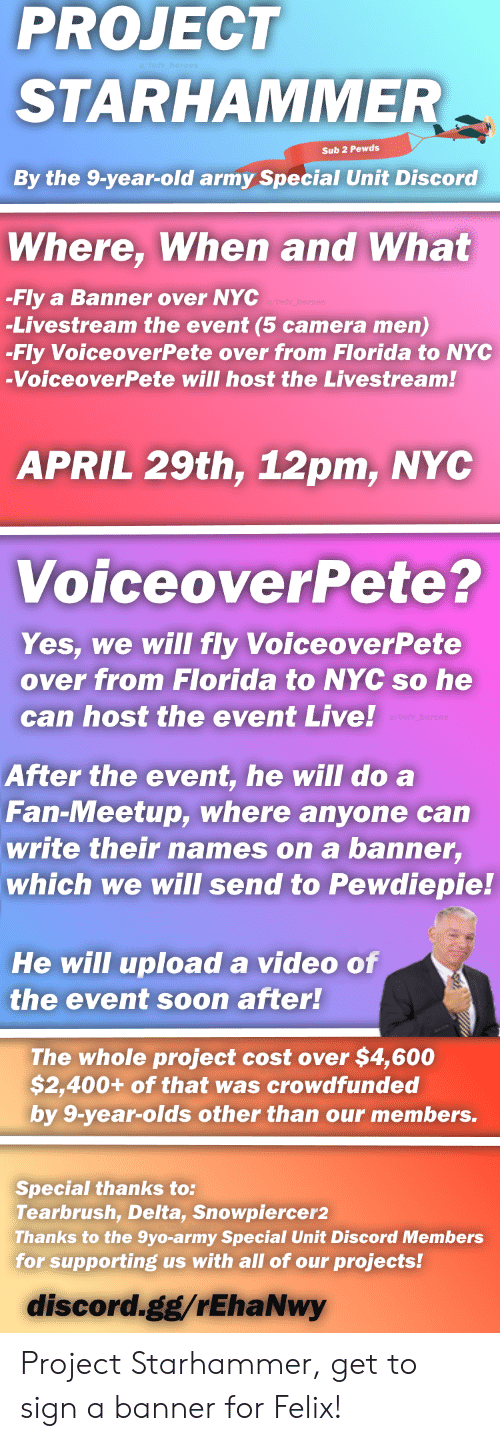 Gg, Soon..., and Army: PROJECT  STARHAMMER  Sub 2 Pewds  By the 9-year-old army Special Unit Discord  Where, When and What  -Fly a Banner over NYC  -Livestream the event (5 camera men)  -Fly VoiceoverPete over from Florida to NYC  -VoiceoverPete will host the Livestream.!  APRIL 29th, 12pm, NYC  VoiceoverPete?  Yes, we will fly VoiceoverPete  over from Florida to NYC so he  can host the event Live!  After the event, he will do a  Fan-Meetup, where anyone can  write their names on a banner,  which we will send to Pewdiepie!  He will upload a video of  the event soon after!  The whole project cost over $4,600  $2,400+ of that was crowdfunded  by 9-year-olds other than our members.  Special thanks to:  Tearbrush, Delta, Snowpiercer2  Thanks to the 9yo-army Special Unit Discord Members  for supporting us with all of our projects!  discord.gg/rEhaNwy Project Starhammer, get to sign a banner for Felix!