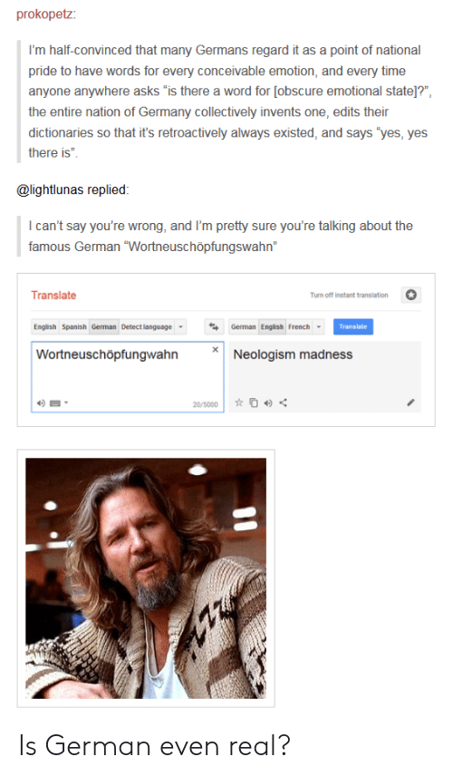 """Spanish, Germany, and Time: prokopetz:  I'm half-convinced that many Germans regard it as a point of national  pride to have words for every conceivable emotion, and every time  anyone anywhere asks 'is there a word for [obscure emotional state]?""""  the entire nation of Germany collectively invents one, edits their  dictionaries so that it's retroactively always existed, and says 'yes, yes  there is""""  @lightlunas replied  I can't say you're wrong, and I'm pretty sure you're talking about the  famous German """"Wortneuschöpfungswahn""""  urn off instant translation  Translate  English Spanish German Detect languageGerman Eglish French  Wortneuschöpfungwahn  Translate  Neologism madness Is German even real?"""