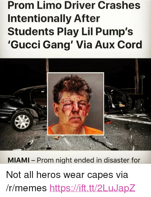 """Not All Heros Wear Capes: Prom Limo Driver Crashes  Intentionally After  Students Play Lil Pump's  'Gucci Gang' Via Aux Coro  MIAMI Prom night ended in disaster for <p>Not all heros wear capes via /r/memes <a href=""""https://ift.tt/2LuJapZ"""">https://ift.tt/2LuJapZ</a></p>"""