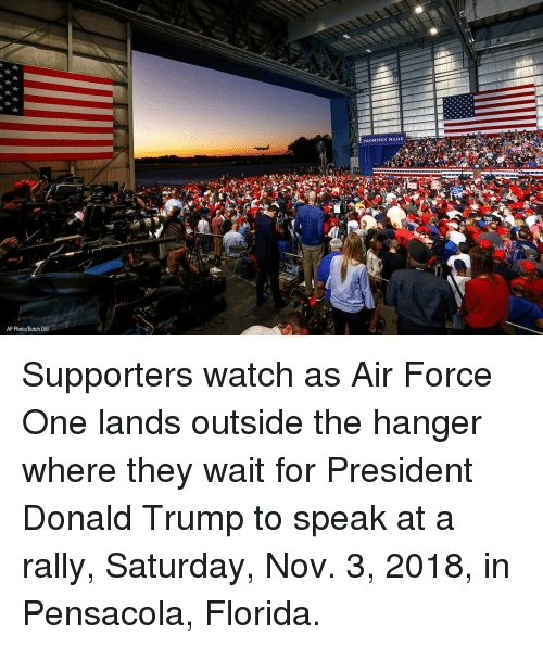 air force one: PROMISES MADE  AP Photo/Butch Dill Supporters watch as Air Force One lands outside the hanger where they wait for President Donald Trump to speak at a rally, Saturday, Nov. 3, 2018, in Pensacola, Florida.