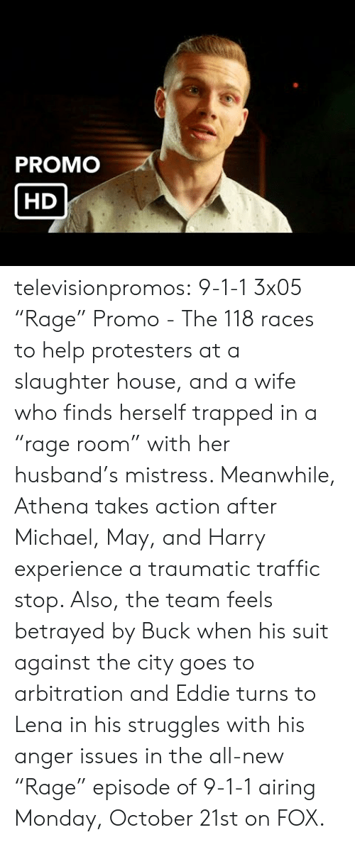 "Target, Traffic, and Tumblr: PROMO  HD televisionpromos:  9-1-1 3x05 ""Rage"" Promo - The 118 races to help protesters at a slaughter house, and a wife who finds herself trapped in a ""rage room"" with her husband's mistress. Meanwhile, Athena takes action after Michael, May, and Harry experience a traumatic traffic stop. Also, the team feels betrayed by Buck when his suit against the city goes to arbitration and Eddie turns to Lena in his struggles with his anger issues in the all-new ""Rage"" episode of 9-1-1 airing Monday, October 21st on FOX."