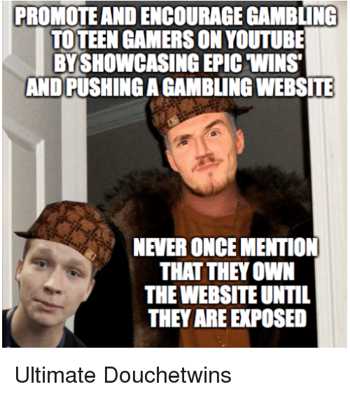 Epic Winning: PROMOTE ANDENCOURAGE GAMBLING  TOTEEN GAMERSON YOUTUBE  BYSHOWCASING EPIC WINS  ANDPUSHINGAGAMBLINGWEBSITE  NEVERONCEMENTION  THAT THEY OWN  THEWEBSITE UNTIL  THEY AREE POSED Ultimate Douchetwins