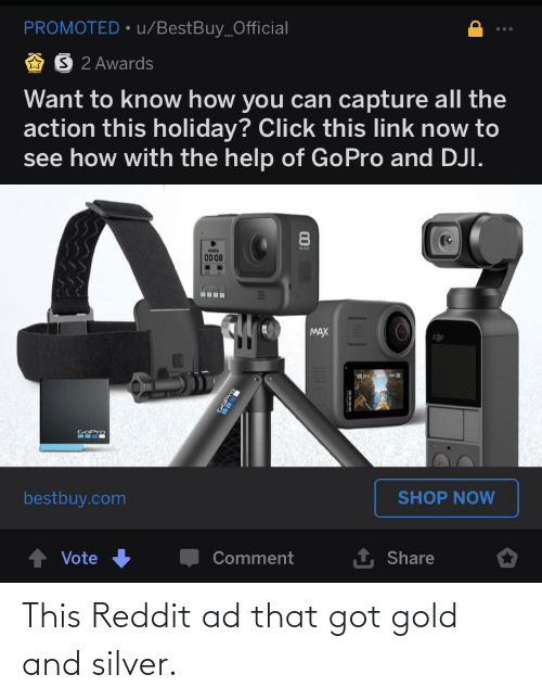 dji: PROMOTED • u/BestBuy_Official  A 3  2 Awards  Want to know how you can capture all the  action this holiday? Click this link now to  see how with the help of GoPro and DJI.  8.  BACK  «ми  0008  SOPro  ...  MAX  COPro  bestbuy.com  SHOP NOW  1 Share  Vote  Comment  OPro This Reddit ad that got gold and silver.