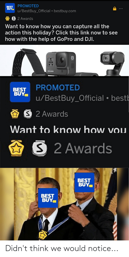 dji: PROMOTED  BEST  BUY  u/BestBuy_Official • bestbuy.com  S 2 Awards  Want to know how you can capture all the  action this holiday? Click this link now to see  how with the help of GoPro and DJI.  00:08  GOPIO  PROMOTED  BEST  BUY.  u/BestBuy_Official • besth  S2 Awards  Want to know how vou  S 2 Awards  BEST  BUY  BEST  BUY. Didn't think we would notice...