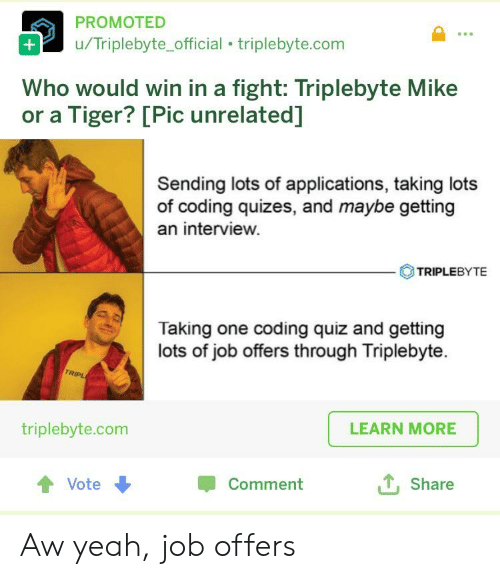 Yeah, Quiz, and Tiger: PROMOTED  u/Triplebyte_official triplebyte.com  Who would win in a fight: Triplebyte Mike  or a Tiger? [Pic unrelated]  Sending lots of applications, taking lots  of coding quizes, and maybe getting  an interview.  TRIPLEBYTE  Taking one coding quiz and getting  lots of job offers through Triplebyte  TRIPL  LEARN MORE  triplebyte.com  Shate  會Vote  Comment Aw yeah, job offers