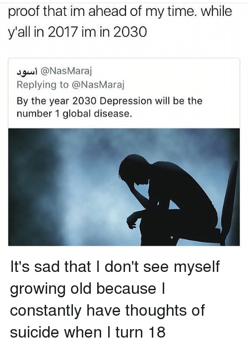 Turning 18: proof that im ahead of my time. while  y'all in 2017 im in 2030  Jguǐ @NasMaraj  Replying to @NasMaraj  By the year 2030 Depression will be the  number 1 global disease. It's sad that I don't see myself growing old because I constantly have thoughts of suicide when I turn 18