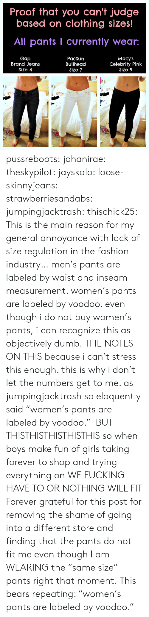 """annoyance: Proof that you can't judge  based on clothing sizes  All pants I currently wear:  Gap  Brand Jeans  Size 4  PacSun  Bullhead  Size 7  Macy's  Celebrity Pink  Size 9 pussreboots:  johanirae:  theskypilot:  jayskalo:  loose-skinnyjeans:  strawberriesandabs:  jumpingjacktrash:   thischick25:   This is the main reason for my general annoyance with lack of size regulation in the fashion industry…   men's pants are labeled by waist and inseam measurement. women's pants are labeled by voodoo. even though i do not buy women's pants, i can recognize this as objectively dumb.   THE NOTES ON THIS   because i can't stress this enough. this is why i don't let the numbers get to me. as jumpingjacktrash so eloquently said """"women's pants are labeled by voodoo.""""  BUT THISTHISTHISTHISTHIS  so when boys make fun of girls taking forever to shop and trying everything on WE FUCKING HAVE TO OR NOTHING WILL FIT  Forever grateful for this post for removing the shame of going into a different store and finding that the pants do not fit me even though I am WEARING the """"same size"""" pants right that moment.  This bears repeating: """"women's pants are labeled by voodoo."""""""