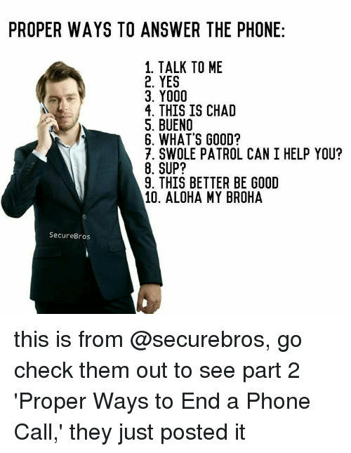 Memes, Swole, and Answer the Phone: PROPER WAYS TO ANSWER THE PHONE  1. TALK TO ME  2. YES  3. Y000  4. THIS IS CHAD  S. BUENO  6. WHAT'S GOOD?  7. SWOLE PATROL CAN I HELP YOU?  8. SUP?  9. THIS BETTER BE GOOD  10. ALOHA MY BROHA  Secure Bros this is from @securebros, go check them out to see part 2 'Proper Ways to End a Phone Call,' they just posted it