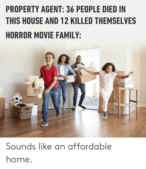 horror movie: PROPERTY AGENT: 36 PEOPLE DIED IN  THIS HOUSE AND 12 KILLED THEMSELVES  HORROR MOVIE FAMILY: Sounds like an affordable home.