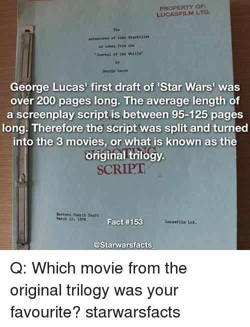 """Averagers: PROPERTY OF  LUCASFILM LTD.  The  Adventures of Luke Starkiller  as taken from the  """"Journal of the Whi11s""""  by  George Lucas  George Lucas' first draft of Star Wars'  was  over 200 pages long. The average length of  a screenplay script is between 95-125 pages  long. Therefore the script was split and turned  into the 3 movies, or what is known as the  original trilogy.  SCRIPT  Revised Fourth Draft  March 15, 1976  Fact #153  Lucasfilm Ltd.  @Starwarsfacts Q: Which movie from the original trilogy was your favourite? starwarsfacts"""
