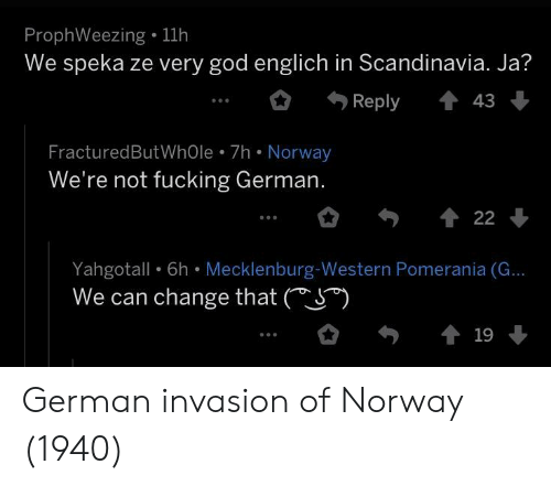 Fucking, God, and Norway: ProphWeezing . 11h  We speka ze very god englich in Scandinavia. Ja?  Reply43  FracturedButWhOle 7h Norway  We're not fucking German.  Yahgotall  We can change that (S*)  6h Mecklenburg Western  Pomerania (G... German invasion of Norway (1940)
