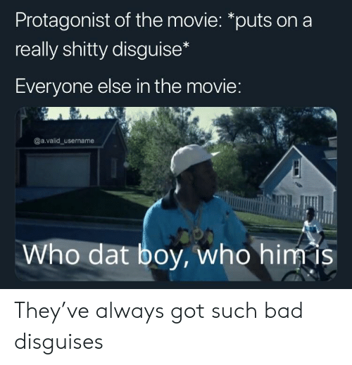protagonist: Protagonist of the movie: *puts on a  really shitty disguise  Everyone else in the movie  @a.valid_username  Who dat boy, who himis They've always got such bad disguises