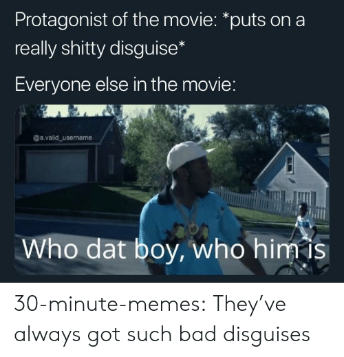 protagonist: Protagonist of the movie: *puts on a  really shitty disguise  Everyone else in the movie  @a.valid_username  Who dat boy, who himis 30-minute-memes:  They've always got such bad disguises