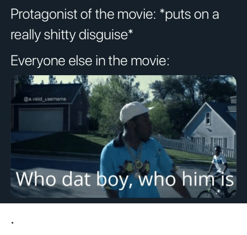 protagonist: Protagonist of the movie: *puts on a  really shitty disguise  Everyone else in the movie  @a.valid username  Who dat boy, who himis .