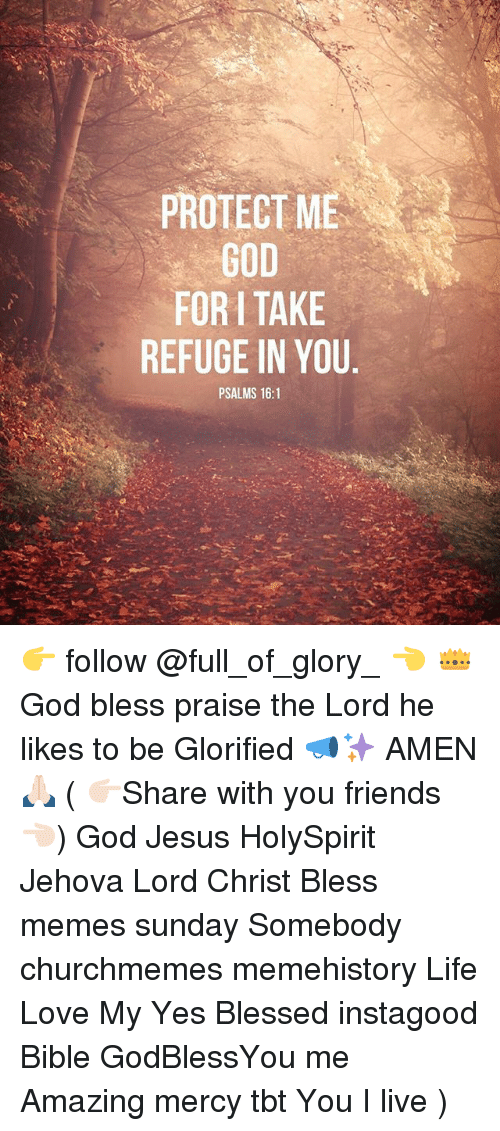 Blessed, Friends, and God: PROTECT ME  GOD  FOR TAKE  REFUGE IN YOU  PSALMS 16:1 👉 follow @full_of_glory_ 👈 👑God bless praise the Lord he likes to be Glorified 📣✨ AMEN 🙏🏻 ( 👉🏻Share with you friends 👈🏻) God Jesus HolySpirit Jehova Lord Christ Bless memes sunday Somebody churchmemes memehistory Life Love My Yes Blessed instagood Bible GodBlessYou me Amazing mercy tbt You I live )