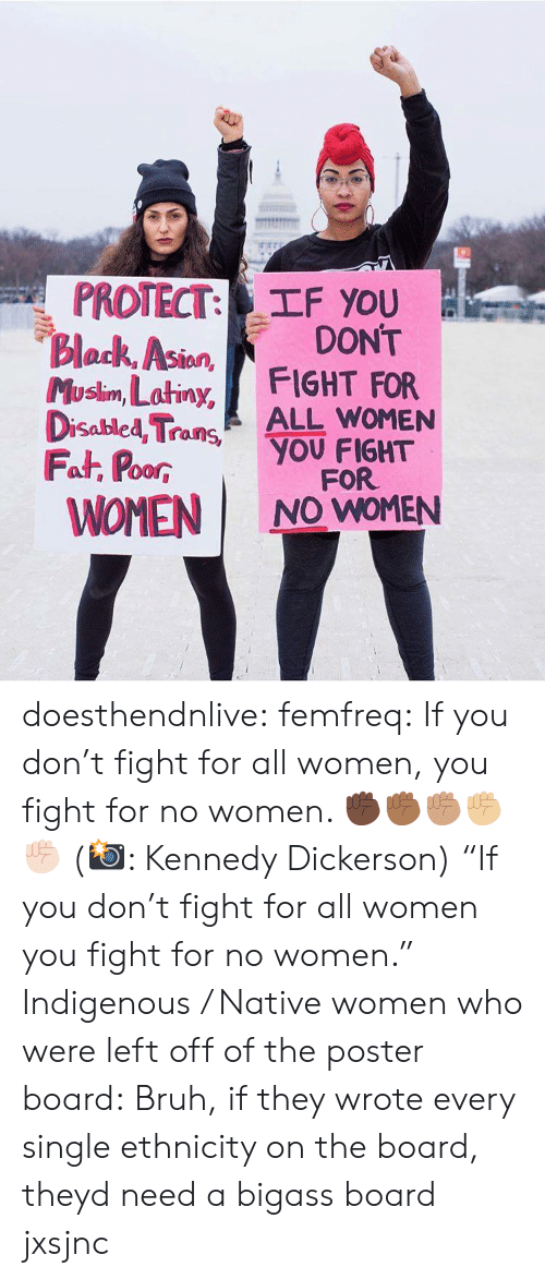 """Bruh, Gif, and Tumblr: PROTECT: TF you  Block, Asion  Musim, Latiny, FIGHT FOR  DONT  lan  Disabled TraALL WOMEN  Fat, PoorYOU FIGHT  WOMEN I NO WOMEN  00R  FOR doesthendnlive: femfreq: If you don't fight for all women, you fight for no women. ✊🏿✊🏾✊🏽✊🏼✊🏻 (📸: Kennedy Dickerson) """"If you don't fight for all women you fight for no women."""" Indigenous / Native women who were left off of the poster board:   Bruh, if they wrote every single ethnicity on the board, theyd need a bigass board jxsjnc"""