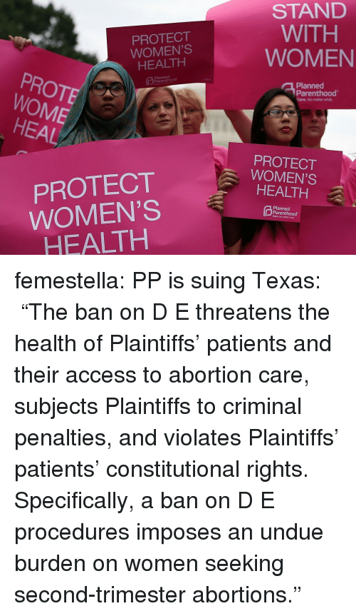 """Undue: PROTECT  WOMEN'S  HEALTH  STAND  WITH  WOMEN  PROTE  WOME  Planned  Planned  Parenthood  Care. No matter what  HEAL  PROTECT  WOMEN'S  HEALTH  PROTECT  WOMEN'S  HEALTH  Planned  Parenthood  Care. No matter what femestella: PP is suing Texas: """"The ban on D  E threatens the health of Plaintiffs' patients and their access to abortion care, subjects Plaintiffs to criminal penalties, and violates Plaintiffs' patients' constitutional rights. Specifically, a ban on D  E procedures imposes an undue burden on women seeking second-trimester abortions."""""""