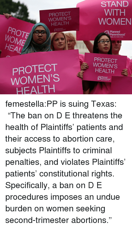 """Undue: PROTECT  WOMEN'S  HEALTH  STAND  WITH  WOMEN  PROTE  WOME  Planned  Planned  Parenthood  Care. No matter what  HEAL  PROTECT  WOMEN'S  HEALTH  PROTECT  WOMEN'S  HEALTH  Planned  Parenthood  Care. No matter what femestella:PP is suing Texas: """"The ban on D  E threatens the health of Plaintiffs' patients and their access to abortion care, subjects Plaintiffs to criminal penalties, and violates Plaintiffs' patients' constitutional rights. Specifically, a ban on D  E procedures imposes an undue burden on women seeking second-trimester abortions."""""""