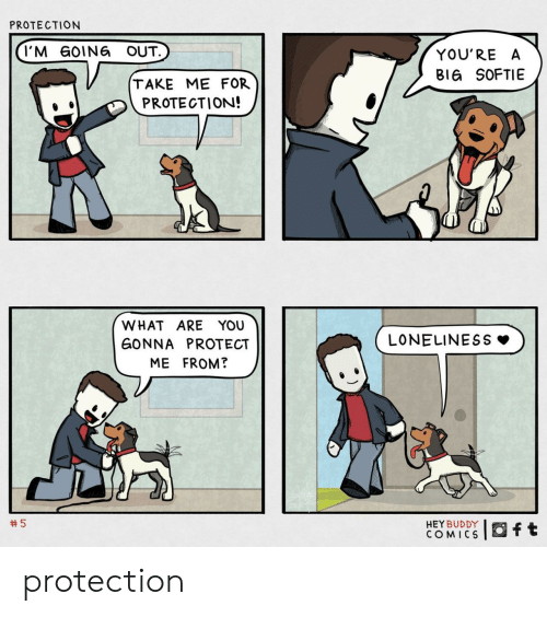 Going Out: PROTECTION  I'M GOING OUT.  YOU'RE A  BIG SOFTIE  TAKE ME FOR  PROTECTION!  WHAT ARE YOU  LONELINESS  GONNA PROTECT  ME FROM?  5  HEY BUDDY  COMICS  ft protection