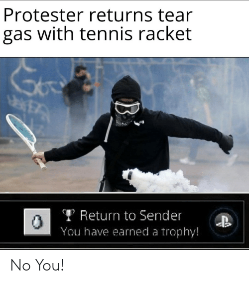 trophy: Protester returns tear  gas with tennis racket  TReturn to Sender  You have earned a trophy!  B No You!