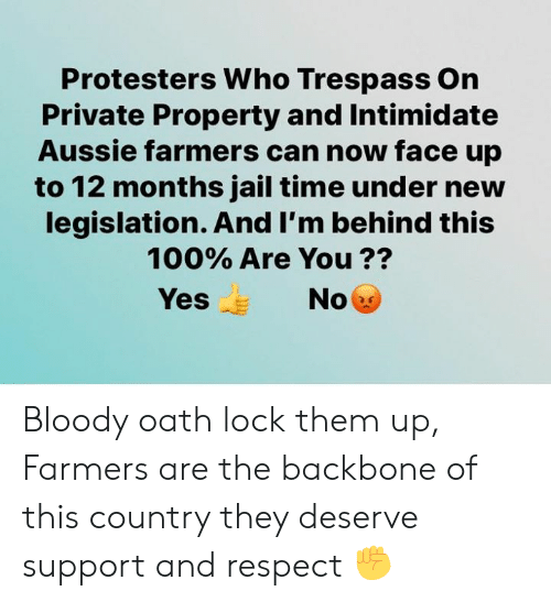 Aussie: Protesters Who Trespass On  Private Property and Intimidate  Aussie farmers can now face up  to 12 months jail time under new  legislation. And I'm behind this  100% Are You ??  Yes  No Bloody oath lock them up, Farmers are the backbone of this country they deserve support and respect ✊