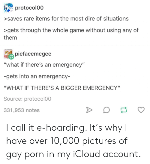 """hoarding: protocolo0  >saves rare items for the most dire of situations  >gets through the whole game without using any of  them  piefacemcgee  """"what if there's an emergency""""  -gets into an emergency-  """"WHAT IF THERE'S A BIGGER EMERGENCY""""  Source: protocolo0  331,953 notes I call it e-hoarding. It's why I have over 10,000 pictures of gay porn in my iCloud account."""