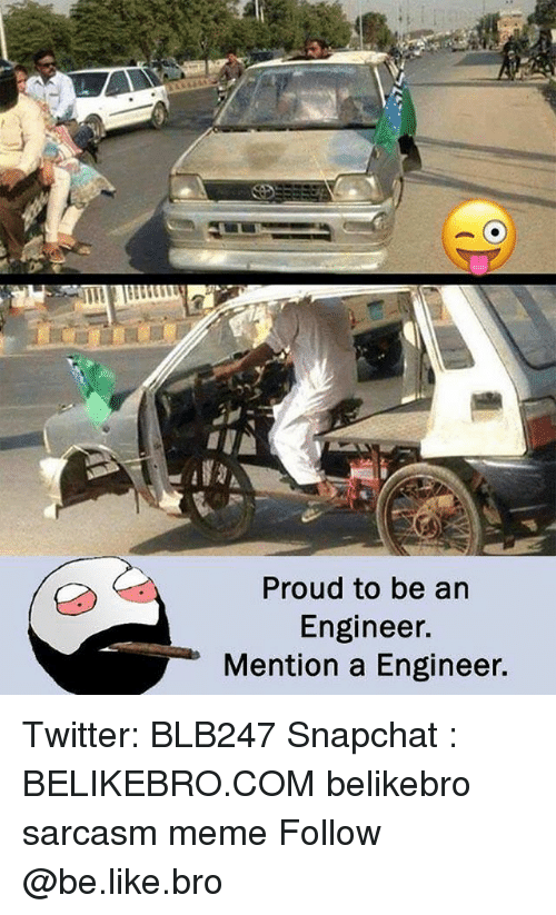 Be Like, Meme, and Memes: Proud to be an  Engineer.  Mention a Engineer. Twitter: BLB247 Snapchat : BELIKEBRO.COM belikebro sarcasm meme Follow @be.like.bro