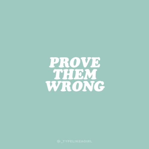 Them,  Wrong, and Prove: PROVE  THEM  WRONG  @_TYPELIKEAGIRL