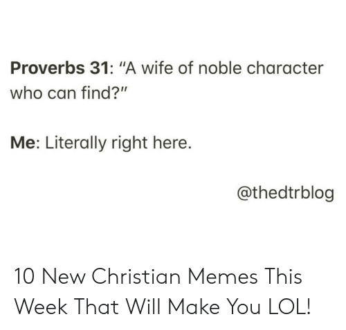 "Lol, Memes, and Christian Memes: Proverbs 31: ""A wife of noble character  who can find?""  Me: Literally right here.  @thedtrblog 10 New Christian Memes This Week That Will Make You LOL!"