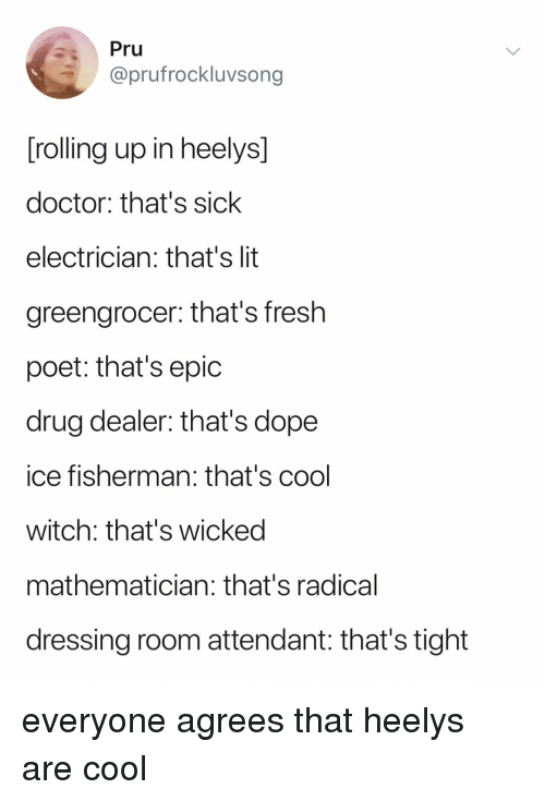 Doctor, Dope, and Drug Dealer: Pru  @prufrockluvsong  rolling up in heelys  doctor: that's sick  electrician: that's lit  greengrocer: that's fresh  poet: that's epic  drug dealer: that's dope  ice fisherman: that's cool  witch: that's wicked  mathematician: that's radical  dressing room attendant: that's tight everyone agrees that heelys are cool