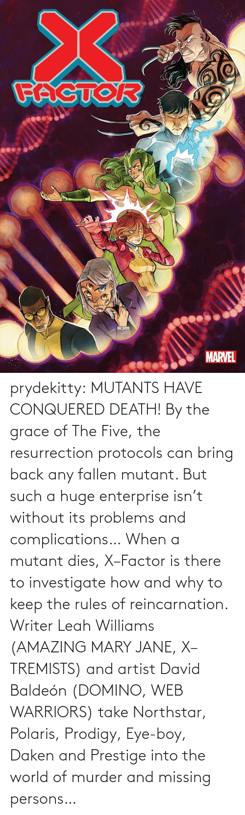 World Of: prydekitty:  MUTANTS HAVE CONQUERED DEATH! By the grace of The Five, the resurrection protocols can bring back any fallen mutant. But such a huge enterprise isn't without its problems and complications… When a mutant dies, X–Factor is there to investigate how and why to keep the rules of reincarnation. Writer Leah Williams (AMAZING MARY JANE, X–TREMISTS) and artist David Baldeón (DOMINO, WEB WARRIORS) take Northstar, Polaris, Prodigy, Eye-boy, Daken and Prestige into the world of murder and missing persons…