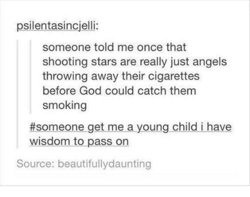 shooting stars: psilentasincjelli:  someone told me once that  shooting stars are really just angels  throwing away their cigarettes  before God could catch them  smoking  #someone get me a young child i have  wisdom to pass on  Source: beautifullydaunting