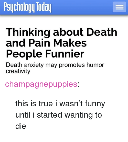 """death-and-pain: Psuchology loda  Thinking about Death  and Pain Makes  People Funnier  Death anxiety may promotes humor  creativity <p><a class=""""tumblr_blog"""" href=""""http://champagnepuppies.tumblr.com/post/120714310582"""" target=""""_blank"""">champagnepuppies</a>:</p> <blockquote> <p>this is true i wasn't funny until i started wanting to die</p> </blockquote>"""