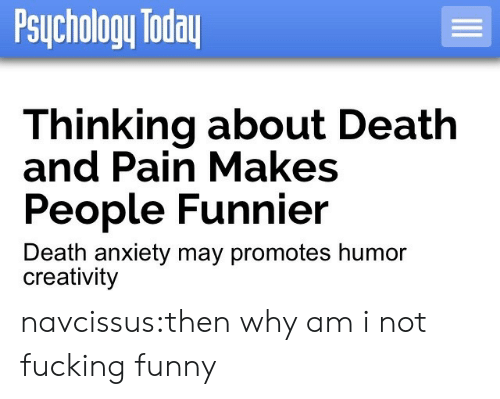 death-and-pain: Psuchology loda  Thinking about Death  and Pain Makes  People Funnier  Death anxiety may promotes humor  creativity navcissus:then why am i not fucking funny