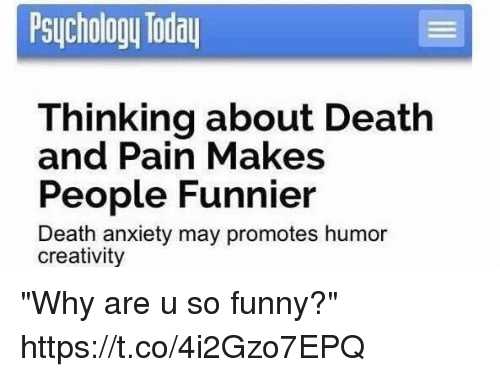 """Funny, Anxiety, and Death: Psuchology Toda  Thinking about Death  People Funnier  and Pain Makes  Death anxiety may promotes humor  creativity """"Why are u so funny?"""" https://t.co/4i2Gzo7EPQ"""