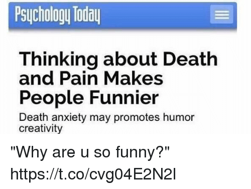 """Funny, Anxiety, and Death: Psuchology Toda  Thinking about Death  People Funnier  and Pain Makes  Death anxiety may promotes humor  creativity """"Why are u so funny?"""" https://t.co/cvg04E2N2l"""