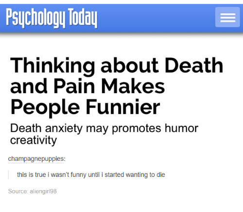 death-and-pain: Psuchology Todau  Thinking about Death  and Pain Makes  People Funnier  Death anxiety may promotes humor  creativity  champagnepuppies:  this is true i wasn't funny until i started wanting to die  Source: aliengirl98