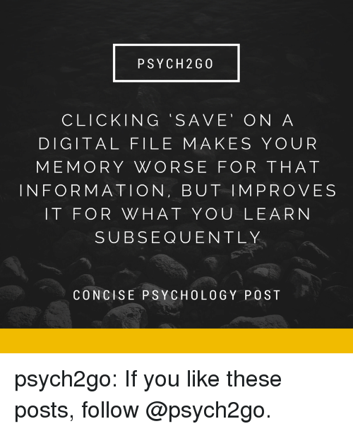 Psych: PSYCH 2G 0  CLICKING SAVE' ON A  DIGITAL FILE MAKES YOUR  MEMORY WORSE FOR THAT  INFORMATION, BUT IMPROVES  IT FOR WHAT YOU LEARN  SUBSEQUENTLY  CONCISE PSYCHOLOGY POST psych2go:  If you like these posts, follow @psych2go.